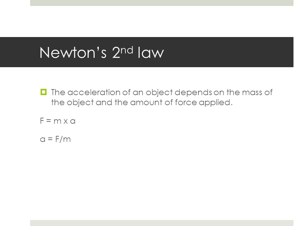 Newton's 2nd law The acceleration of an object depends on the mass of the object and the amount of force applied.