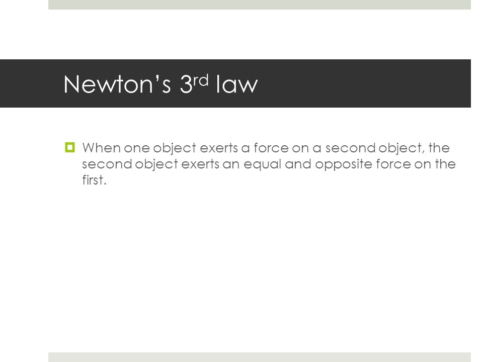 Newton's 3rd law When one object exerts a force on a second object, the second object exerts an equal and opposite force on the first.