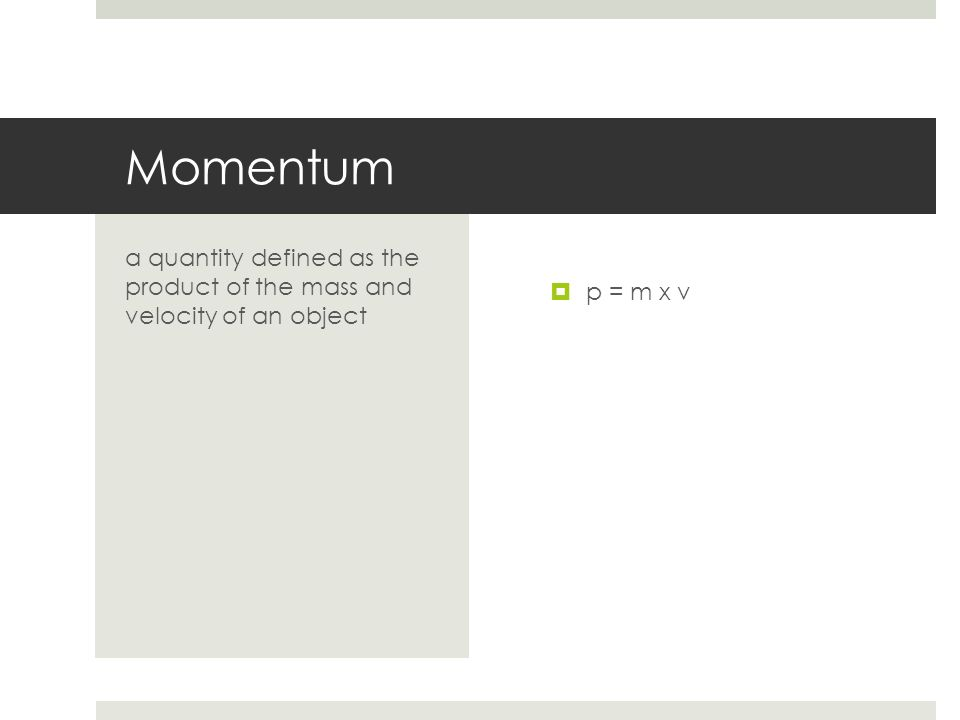 Momentum a quantity defined as the product of the mass and velocity of an object p = m x v