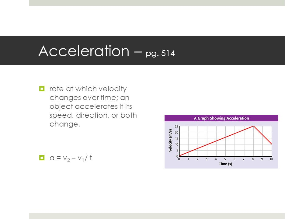 Acceleration – pg. 514 rate at which velocity changes over time; an object accelerates if its speed, direction, or both change.