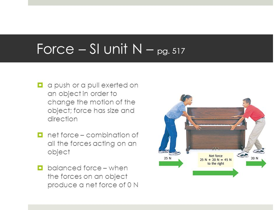Force – SI unit N – pg. 517 a push or a pull exerted on an object in order to change the motion of the object; force has size and direction.