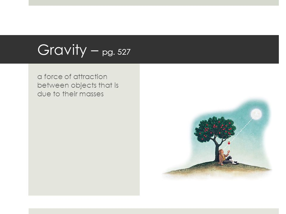 Gravity – pg. 527 a force of attraction between objects that is due to their masses