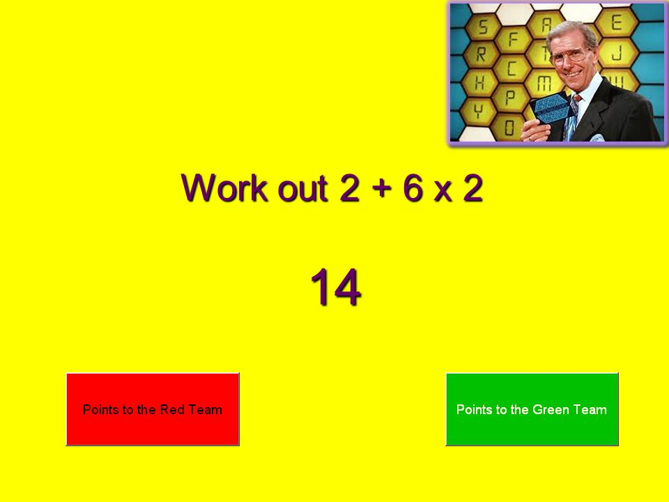Work out 2 + 6 x 2 14
