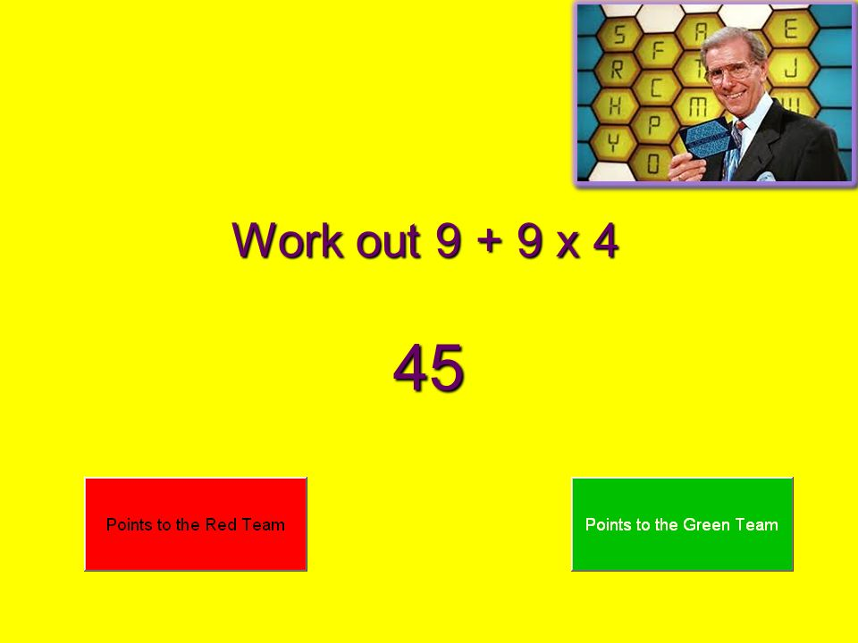 Work out 9 + 9 x 4 45