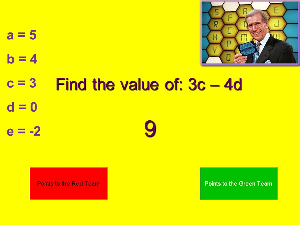 a = 5 b = 4 c = 3 d = 0 e = -2 Find the value of: 3c – 4d 9