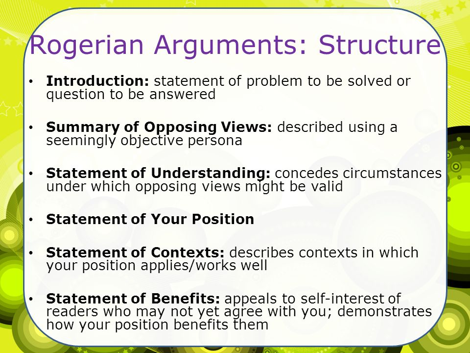 "rogerian arguments thesis statements The most common form of argument is confrontational in which opposing sides attempt to ""win battle"" however, rogerian argument, based on psychologist carl rogers, points to the other aims of argument such as finding common understanding, acknowledging justified ambivalence toward an issue, and both sides reaching a shared solution to."