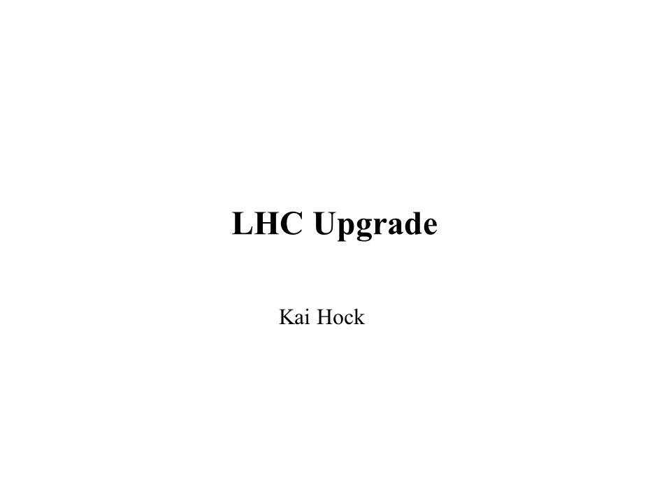 LHC Upgrade Kai Hock