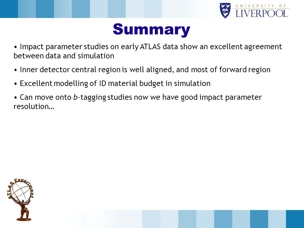 Summary Impact parameter studies on early ATLAS data show an excellent agreement between data and simulation.