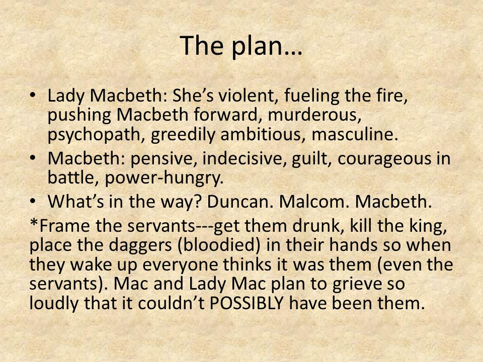 the plan of lady macbeth Immediately upon returning to his castle, lady macbeth is able to convince her husband to take initiative and murder duncan that very night the two plan to get duncan's chamberlains drunk enough that they will not remember the evening and blame them for the murder.