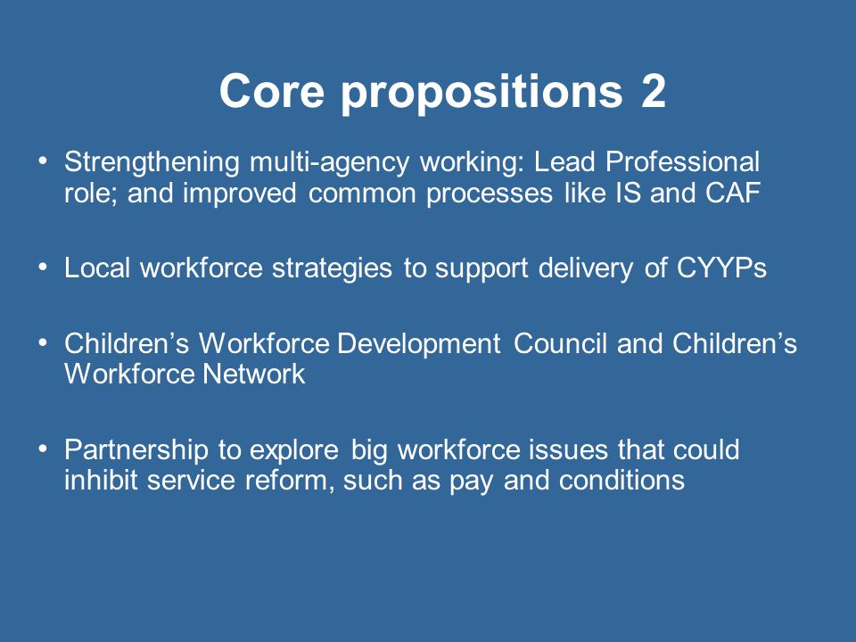 Core propositions 2 Strengthening multi-agency working: Lead Professional role; and improved common processes like IS and CAF.
