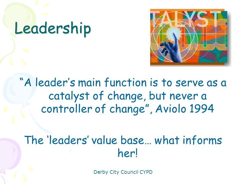 Leadership A leader's main function is to serve as a catalyst of change, but never a controller of change , Aviolo 1994.