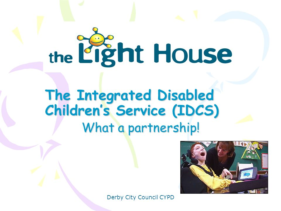 The Integrated Disabled Children's Service (IDCS) What a partnership!