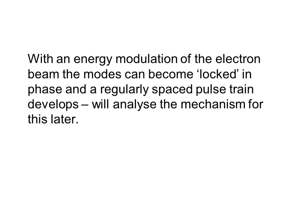 With an energy modulation of the electron beam the modes can become 'locked' in phase and a regularly spaced pulse train develops – will analyse the mechanism for this later.