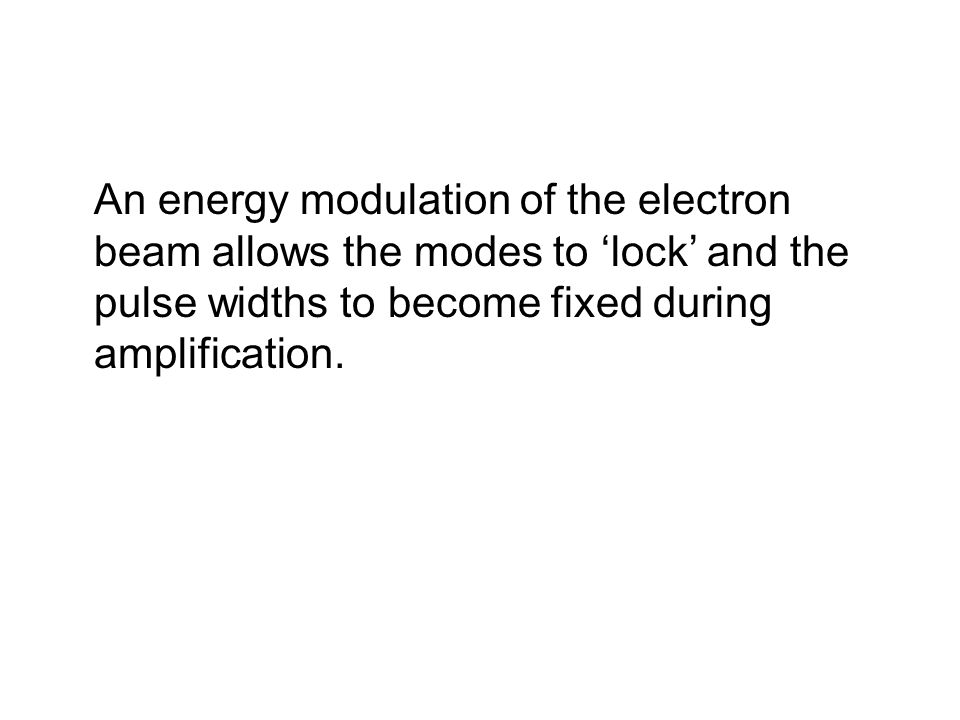 An energy modulation of the electron beam allows the modes to 'lock' and the pulse widths to become fixed during amplification.
