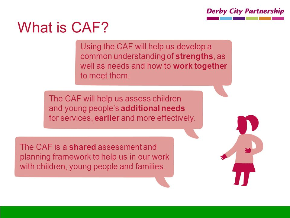 What is CAF Using the CAF will help us develop a common understanding of strengths, as well as needs and how to work together to meet them.