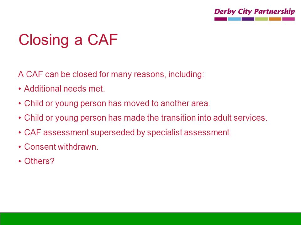 Closing a CAF A CAF can be closed for many reasons, including: