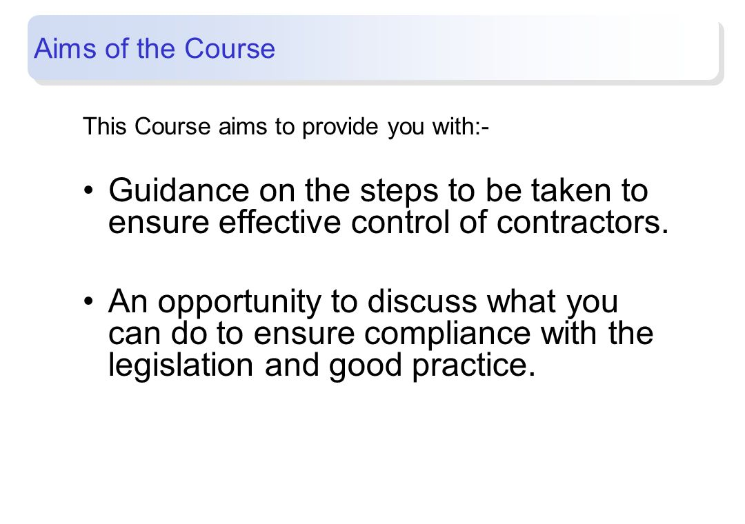 Aims of the Course This Course aims to provide you with:- Guidance on the steps to be taken to ensure effective control of contractors.