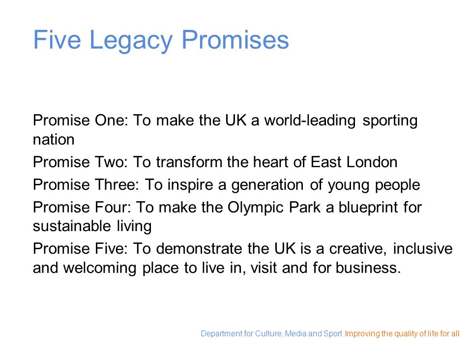 Five Legacy Promises Promise One: To make the UK a world-leading sporting nation. Promise Two: To transform the heart of East London.