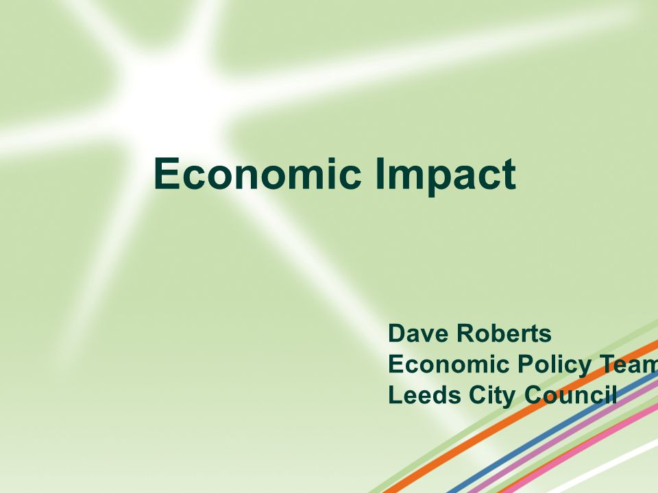 Economic Impact Dave Roberts Economic Policy Team Leeds City Council