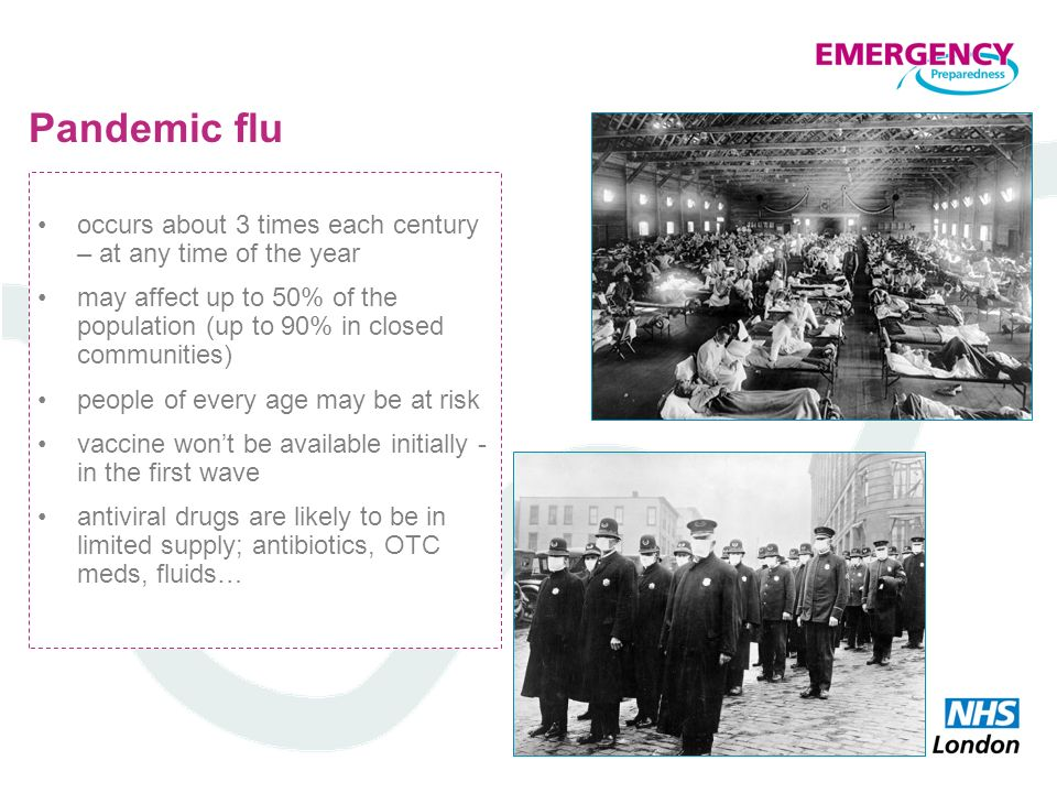 Pandemic flu occurs about 3 times each century – at any time of the year. may affect up to 50% of the population (up to 90% in closed communities)