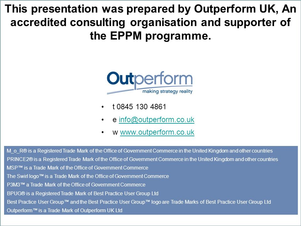 This presentation was prepared by Outperform UK, An accredited consulting organisation and supporter of the EPPM programme.