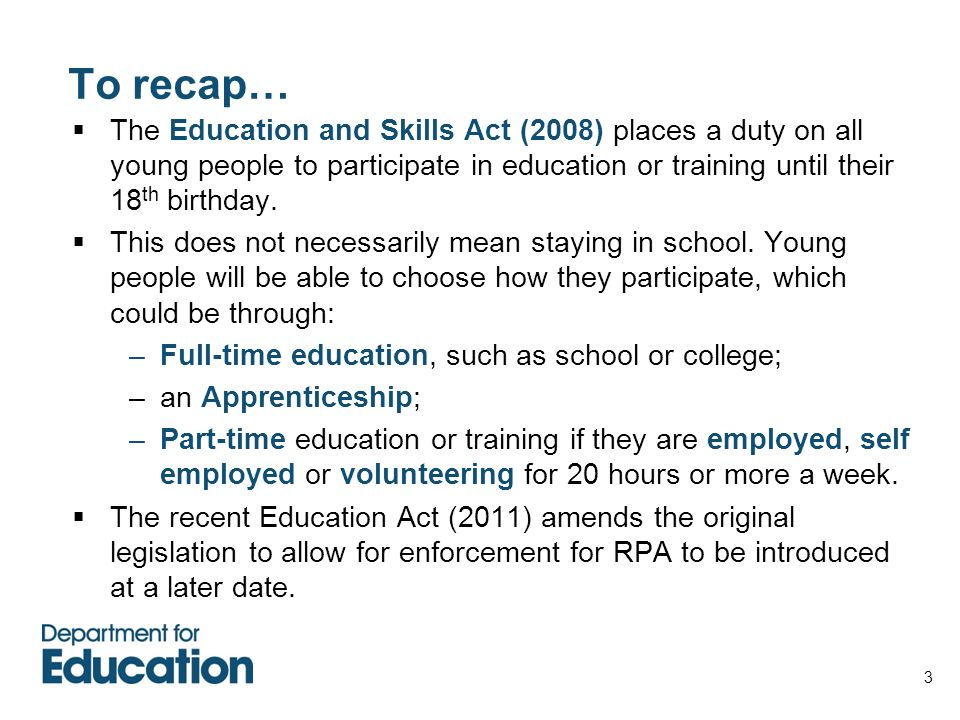 To recap… The Education and Skills Act (2008) places a duty on all young people to participate in education or training until their 18th birthday.