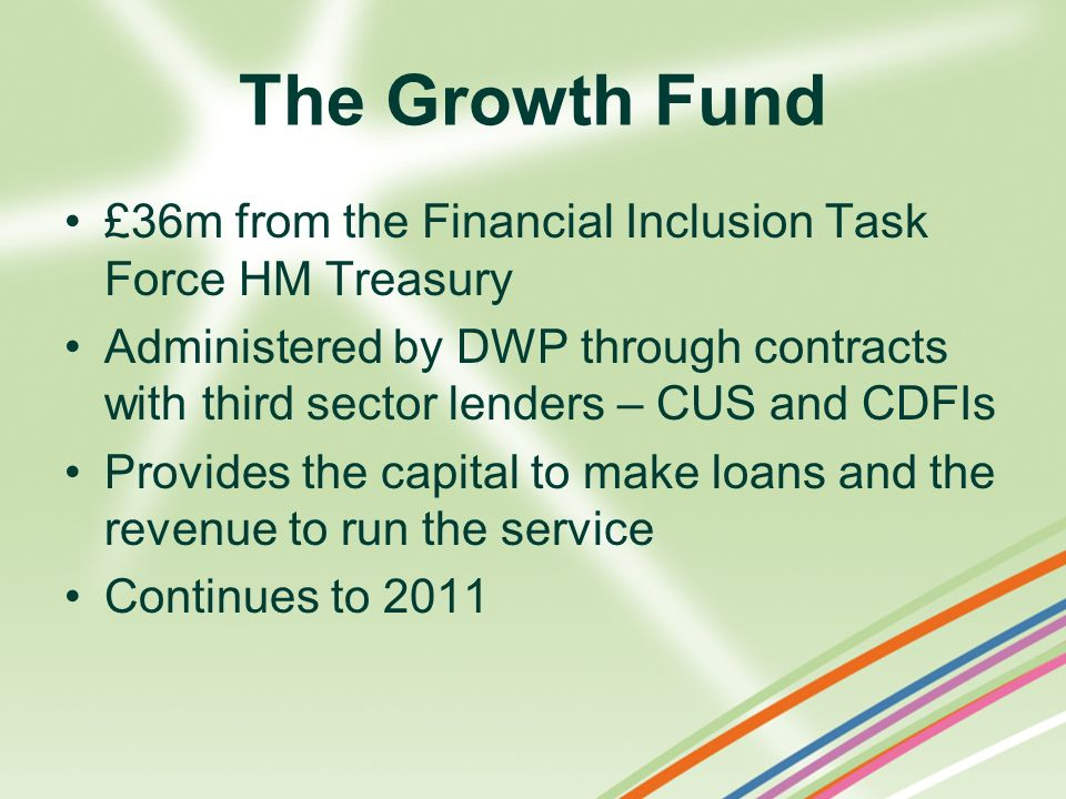 The Growth Fund £36m from the Financial Inclusion Task Force HM Treasury.