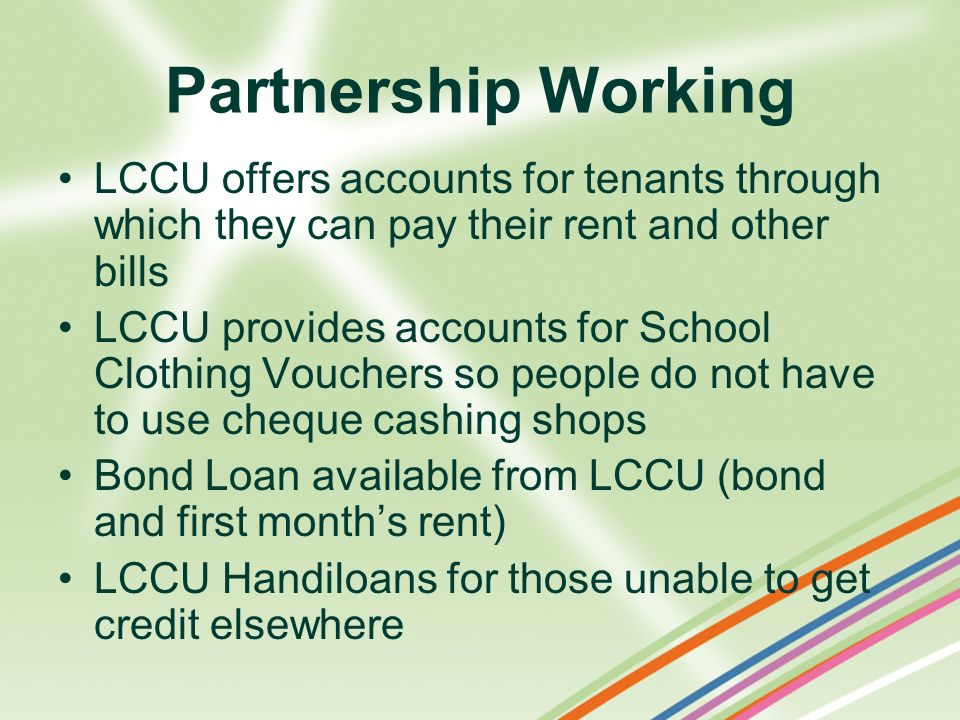 Partnership Working LCCU offers accounts for tenants through which they can pay their rent and other bills.