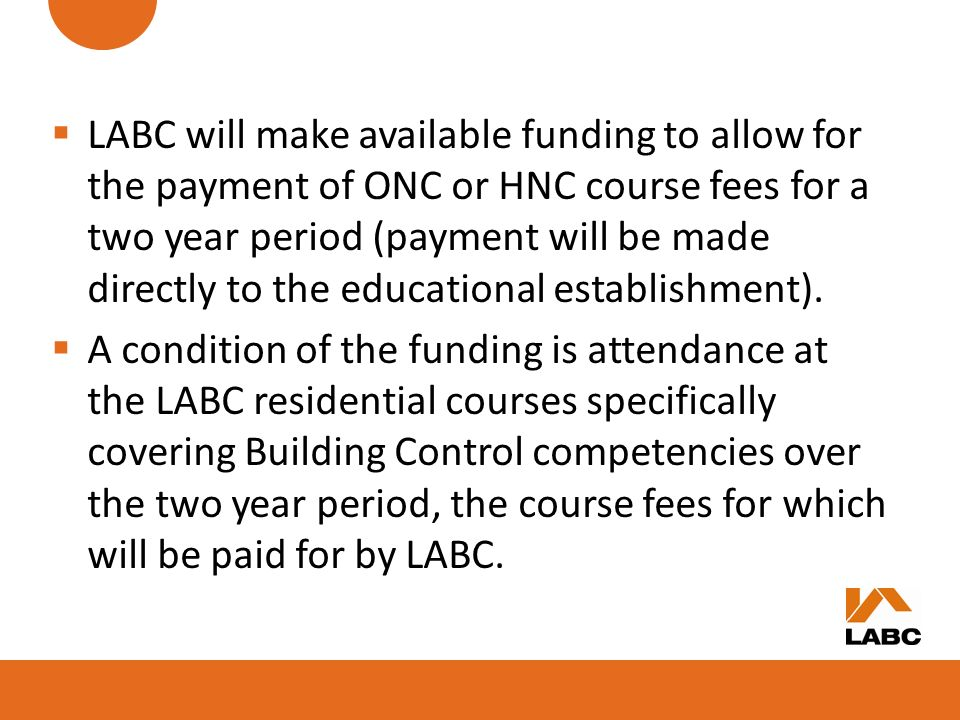 LABC will make available funding to allow for the payment of ONC or HNC course fees for a two year period (payment will be made directly to the educational establishment).