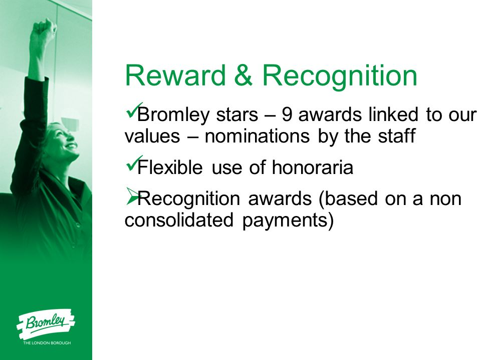 Reward & Recognition Bromley stars – 9 awards linked to our values – nominations by the staff. Flexible use of honoraria.