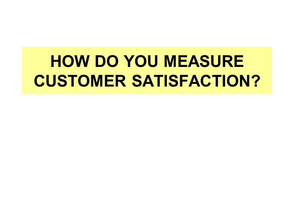 HOW DO YOU MEASURE CUSTOMER SATISFACTION