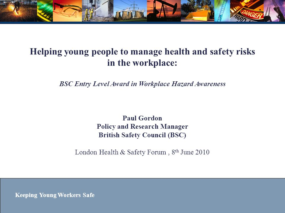 Helping young people to manage health and safety risks in the workplace: BSC Entry Level Award in Workplace Hazard Awareness Paul Gordon Policy and Research Manager British Safety Council (BSC) London Health & Safety Forum , 8th June 2010