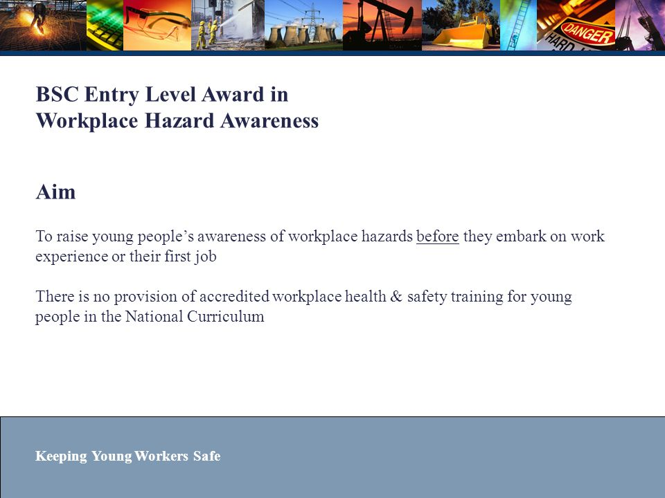 BSC Entry Level Award in Workplace Hazard Awareness Aim To raise young people's awareness of workplace hazards before they embark on work experience or their first job There is no provision of accredited workplace health & safety training for young people in the National Curriculum
