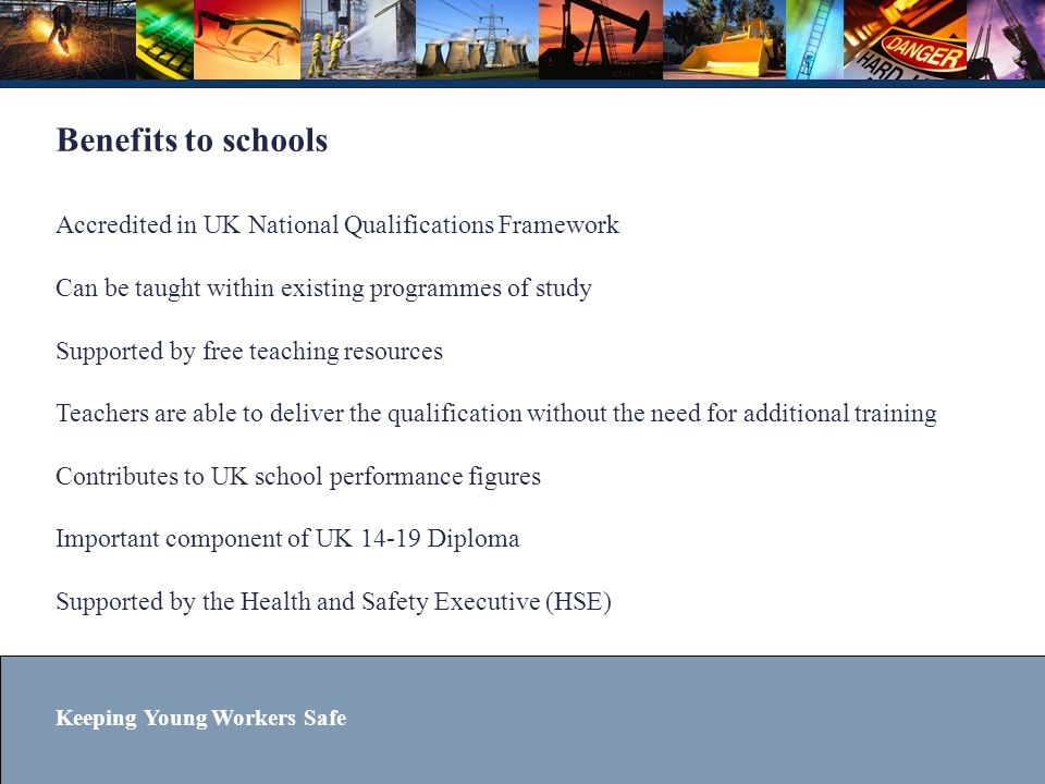 Benefits to schools Accredited in UK National Qualifications Framework Can be taught within existing programmes of study Supported by free teaching resources Teachers are able to deliver the qualification without the need for additional training Contributes to UK school performance figures Important component of UK 14-19 Diploma Supported by the Health and Safety Executive (HSE)