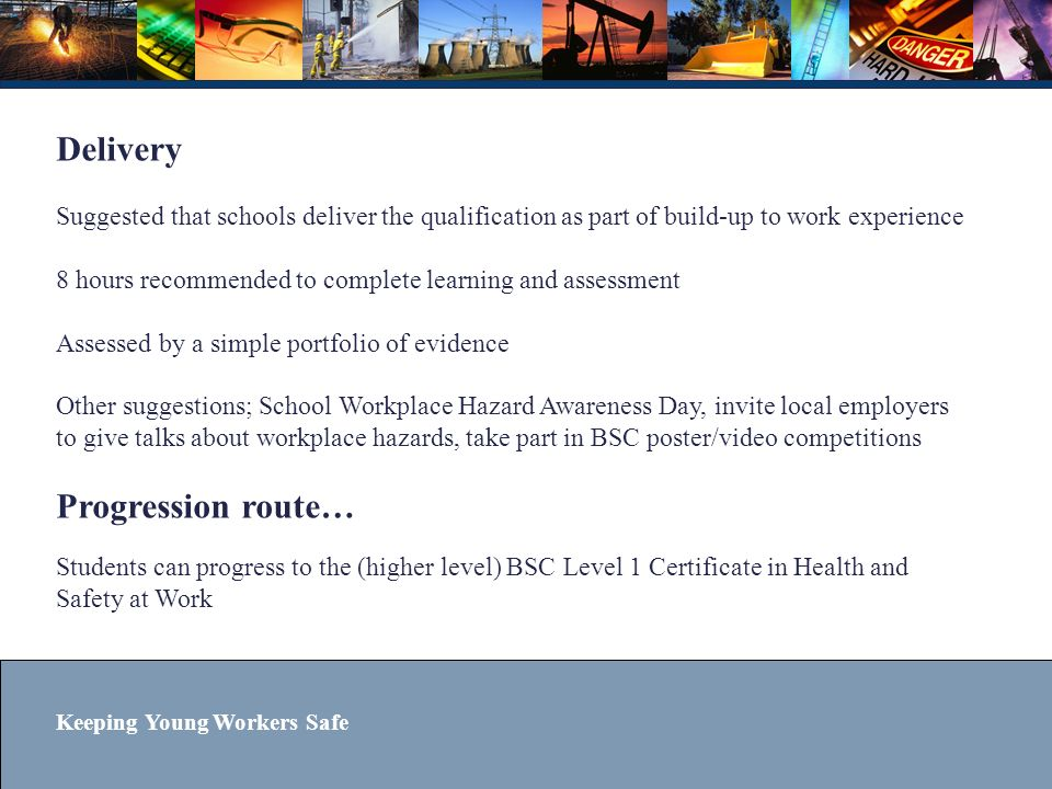 Delivery Suggested that schools deliver the qualification as part of build-up to work experience 8 hours recommended to complete learning and assessment Assessed by a simple portfolio of evidence Other suggestions; School Workplace Hazard Awareness Day, invite local employers to give talks about workplace hazards, take part in BSC poster/video competitions Progression route… Students can progress to the (higher level) BSC Level 1 Certificate in Health and Safety at Work