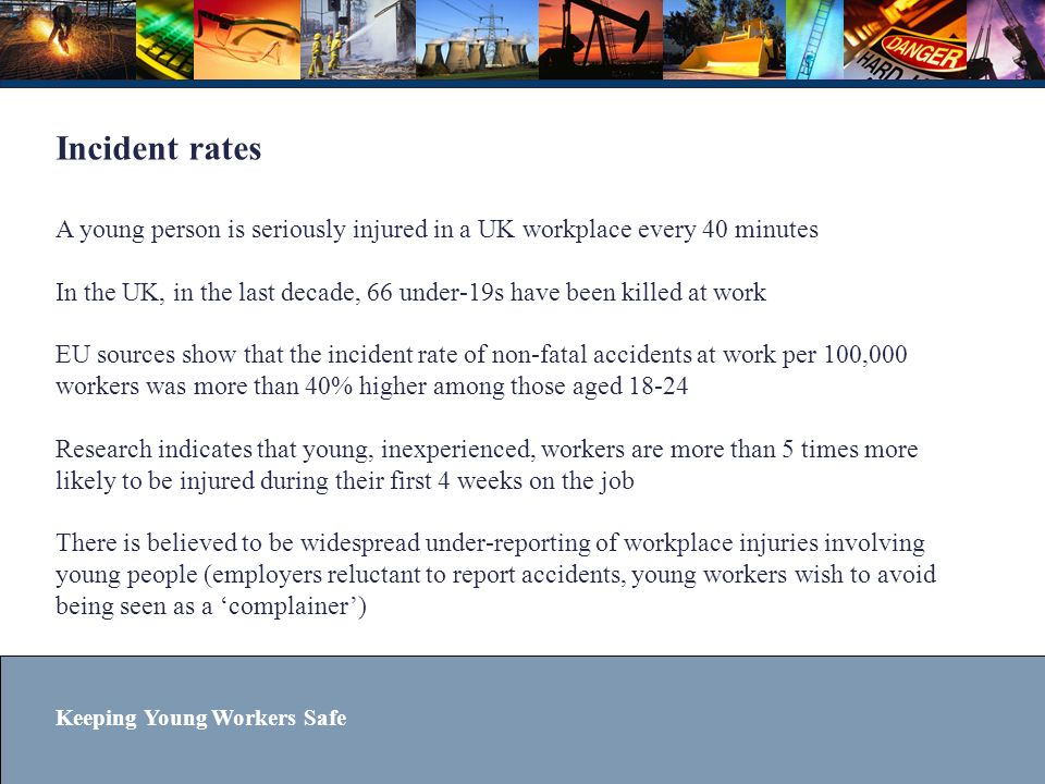 Incident rates A young person is seriously injured in a UK workplace every 40 minutes In the UK, in the last decade, 66 under-19s have been killed at work