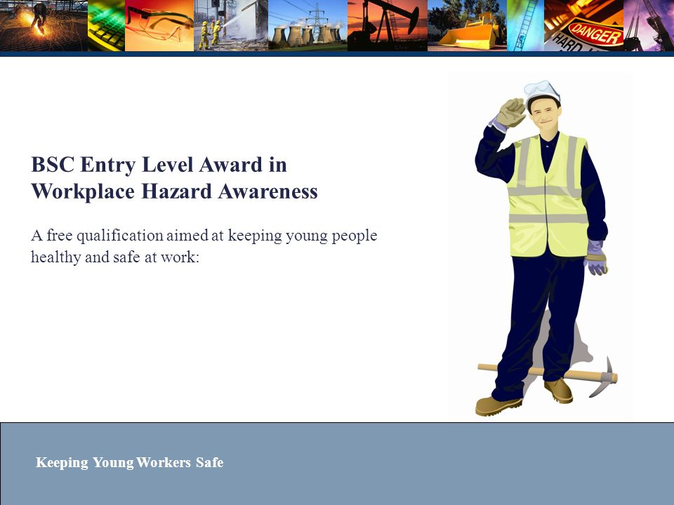 BSC Entry Level Award in Workplace Hazard Awareness A free qualification aimed at keeping young people healthy and safe at work:
