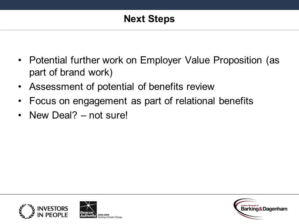 Next Steps Potential further work on Employer Value Proposition (as part of brand work) Assessment of potential of benefits review.