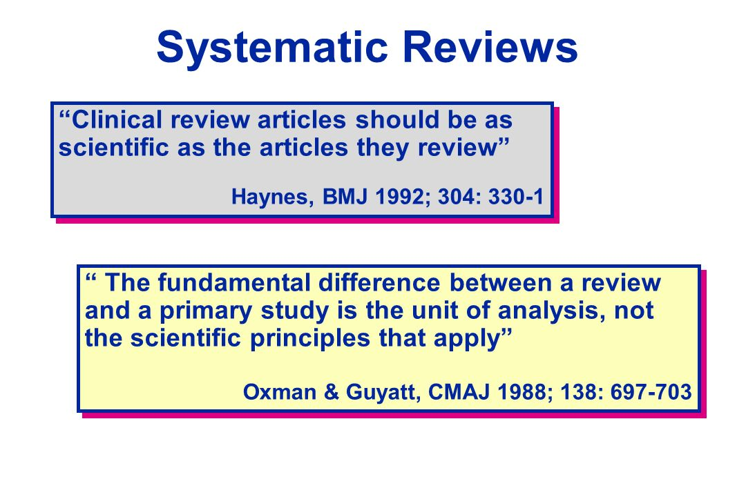 Systematic Reviews Clinical review articles should be as scientific as the articles they review Haynes, BMJ 1992; 304: 330-1.