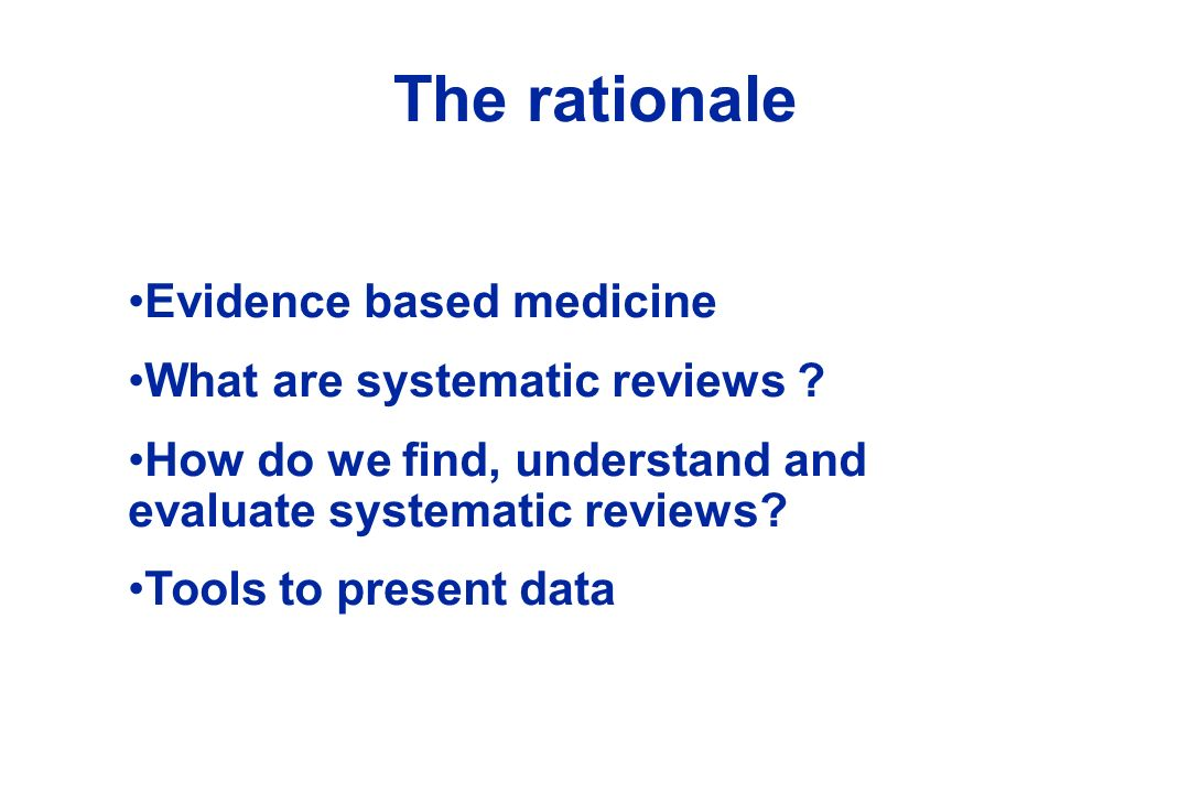 The rationale Evidence based medicine What are systematic reviews