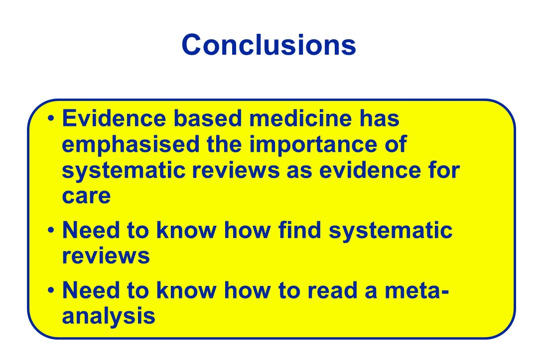 Conclusions Evidence based medicine has emphasised the importance of systematic reviews as evidence for care.