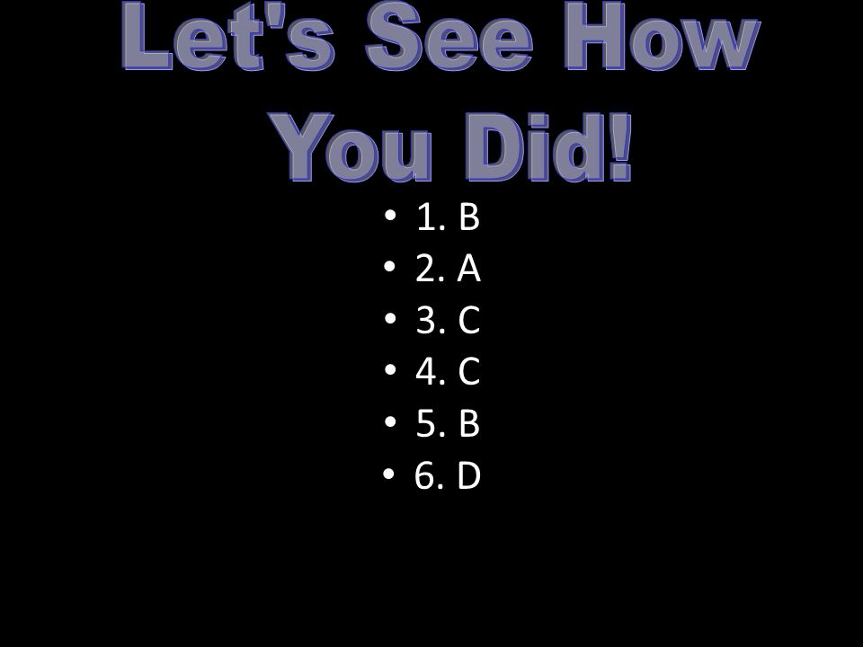 Let s See How You Did! 1. B 2. A 3. C 4. C 5. B 6. D