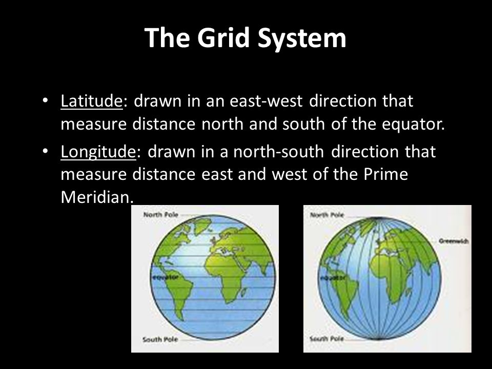 The Grid System Latitude: drawn in an east-west direction that measure distance north and south of the equator.