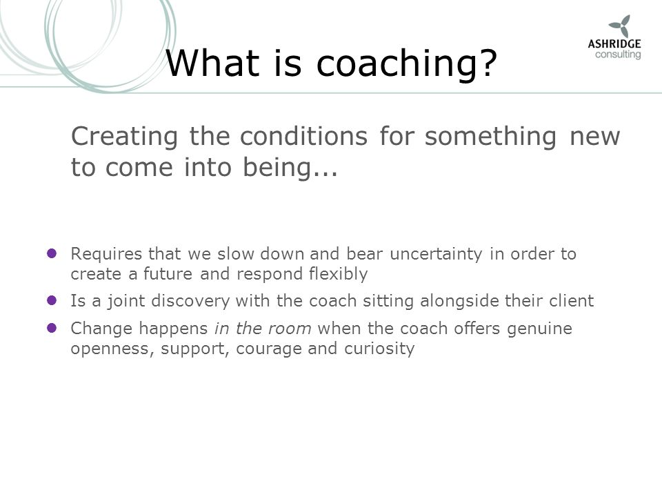 What is coaching Creating the conditions for something new to come into being...