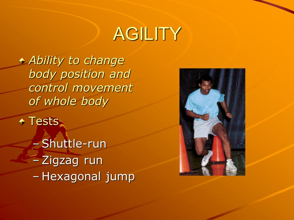 AGILITY Ability to change body position and control movement of whole body. Tests. Shuttle-run.