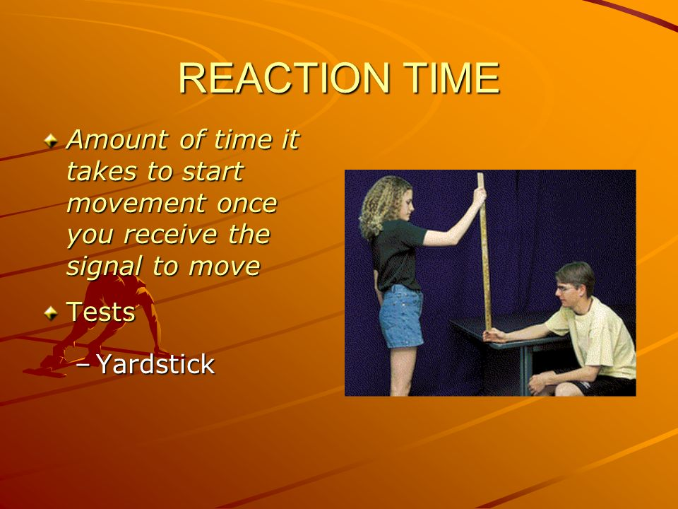 REACTION TIME Amount of time it takes to start movement once you receive the signal to move. Tests.