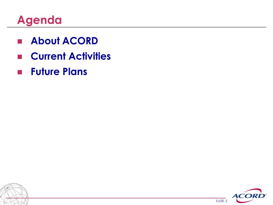Agenda About ACORD Current Activities Future Plans