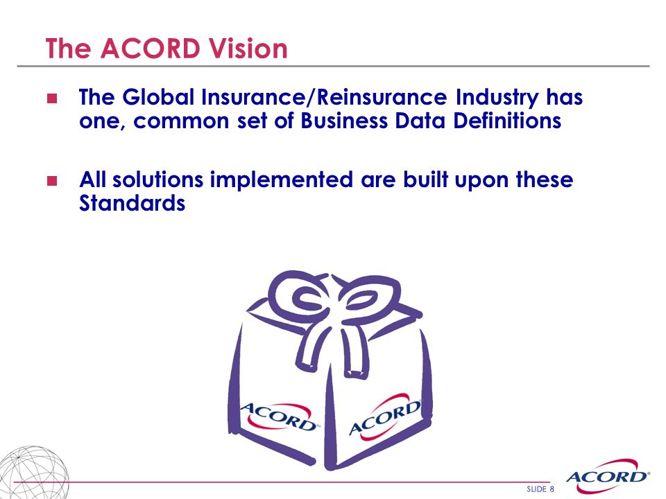 The ACORD Vision The Global Insurance/Reinsurance Industry has one, common set of Business Data Definitions.