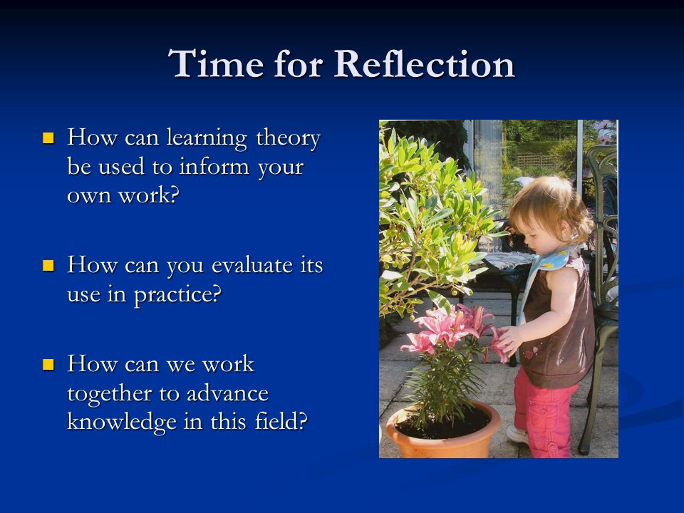 Time for Reflection How can learning theory be used to inform your own work How can you evaluate its use in practice