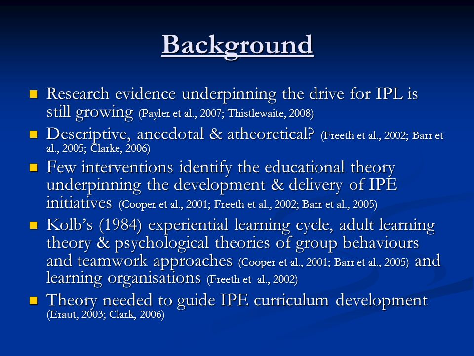Background Research evidence underpinning the drive for IPL is still growing (Payler et al., 2007; Thistlewaite, 2008)